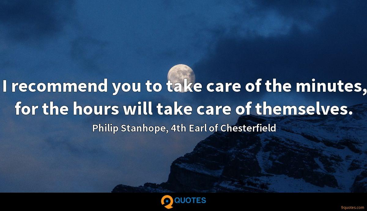 I recommend you to take care of the minutes, for the hours will take care of themselves.