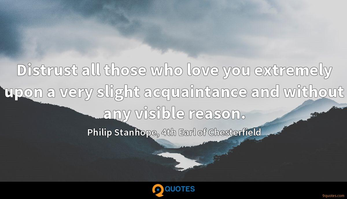 Distrust all those who love you extremely upon a very slight acquaintance and without any visible reason.