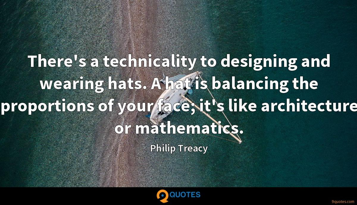 There's a technicality to designing and wearing hats. A hat is balancing the proportions of your face; it's like architecture or mathematics.
