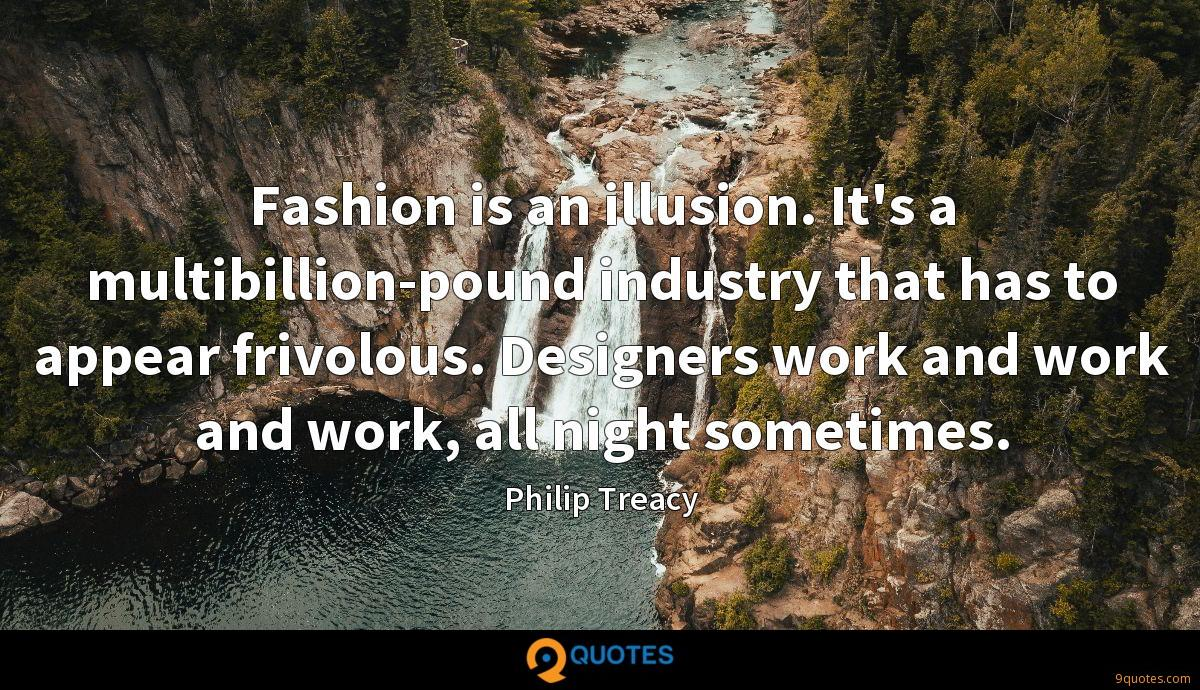 Fashion is an illusion. It's a multibillion-pound industry that has to appear frivolous. Designers work and work and work, all night sometimes.