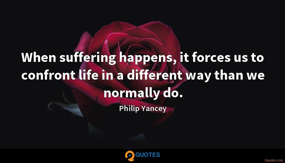 When suffering happens, it forces us to confront life in a different way than we normally do.