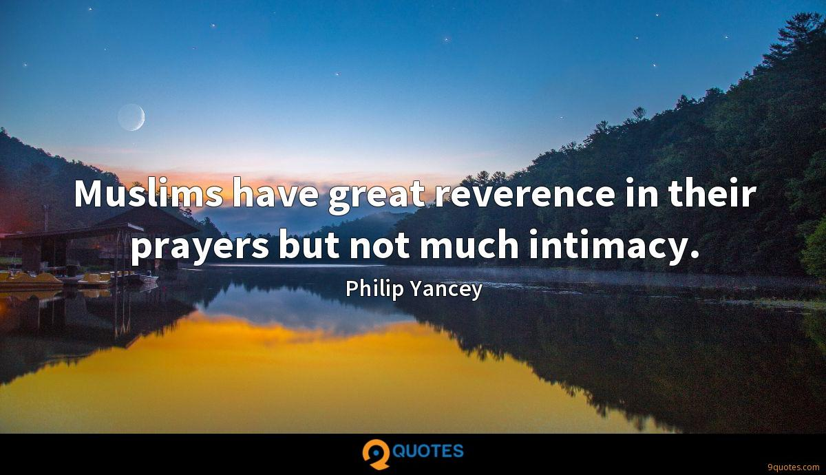 Muslims have great reverence in their prayers but not much intimacy.