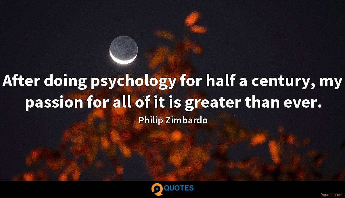 After doing psychology for half a century, my passion for all of it is greater than ever.