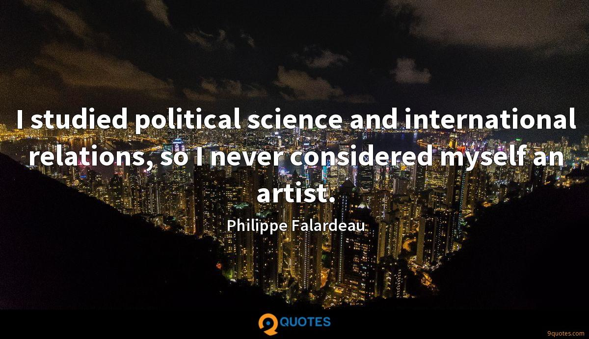 I studied political science and international relations, so I never considered myself an artist.