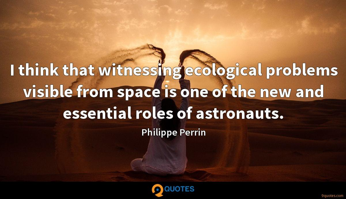 I think that witnessing ecological problems visible from space is one of the new and essential roles of astronauts.