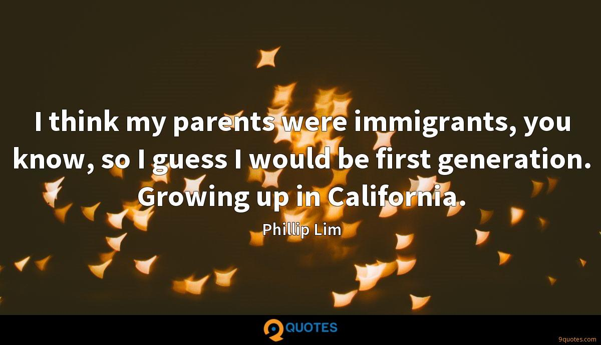 I think my parents were immigrants, you know, so I guess I would be first generation. Growing up in California.