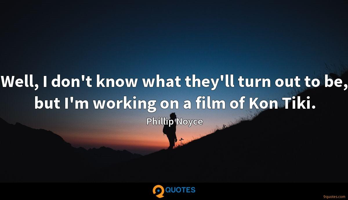 Well, I don't know what they'll turn out to be, but I'm working on a film of Kon Tiki.