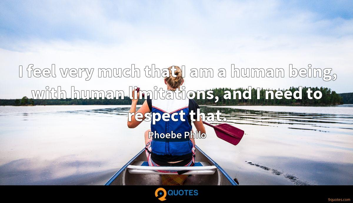 I feel very much that I am a human being, with human limitations, and I need to respect that.