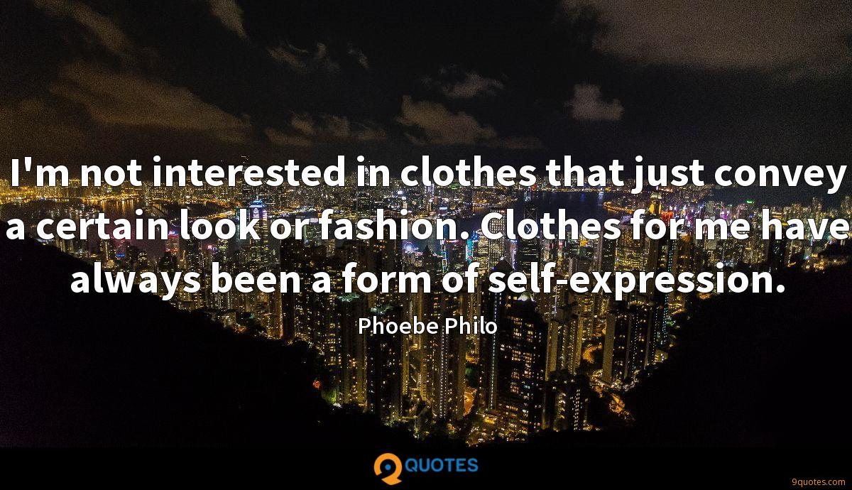 I'm not interested in clothes that just convey a certain look or fashion. Clothes for me have always been a form of self-expression.