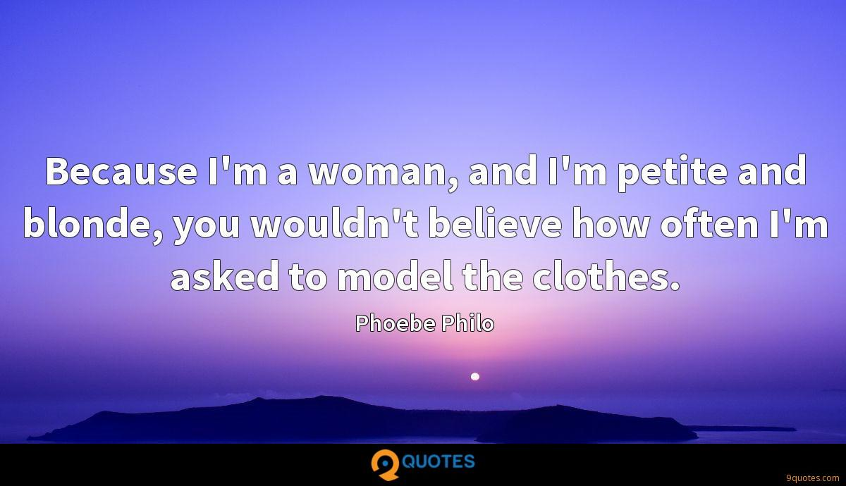 Because I'm a woman, and I'm petite and blonde, you wouldn't believe how often I'm asked to model the clothes.