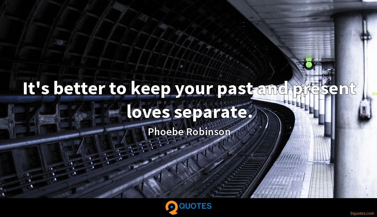 It's better to keep your past and present loves separate.