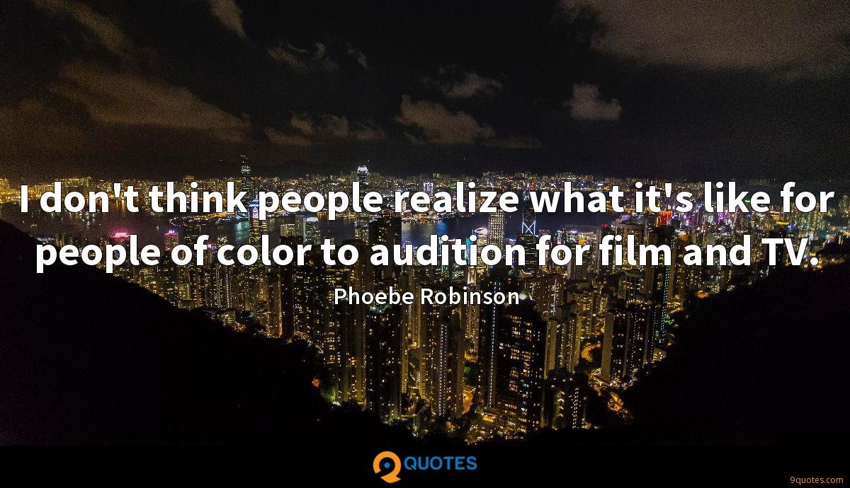 I don't think people realize what it's like for people of color to audition for film and TV.
