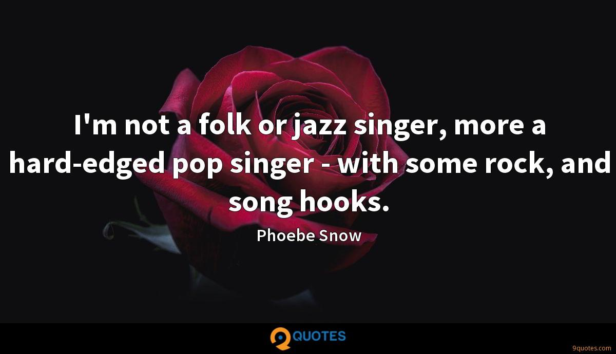 I'm not a folk or jazz singer, more a hard-edged pop singer - with some rock, and song hooks.