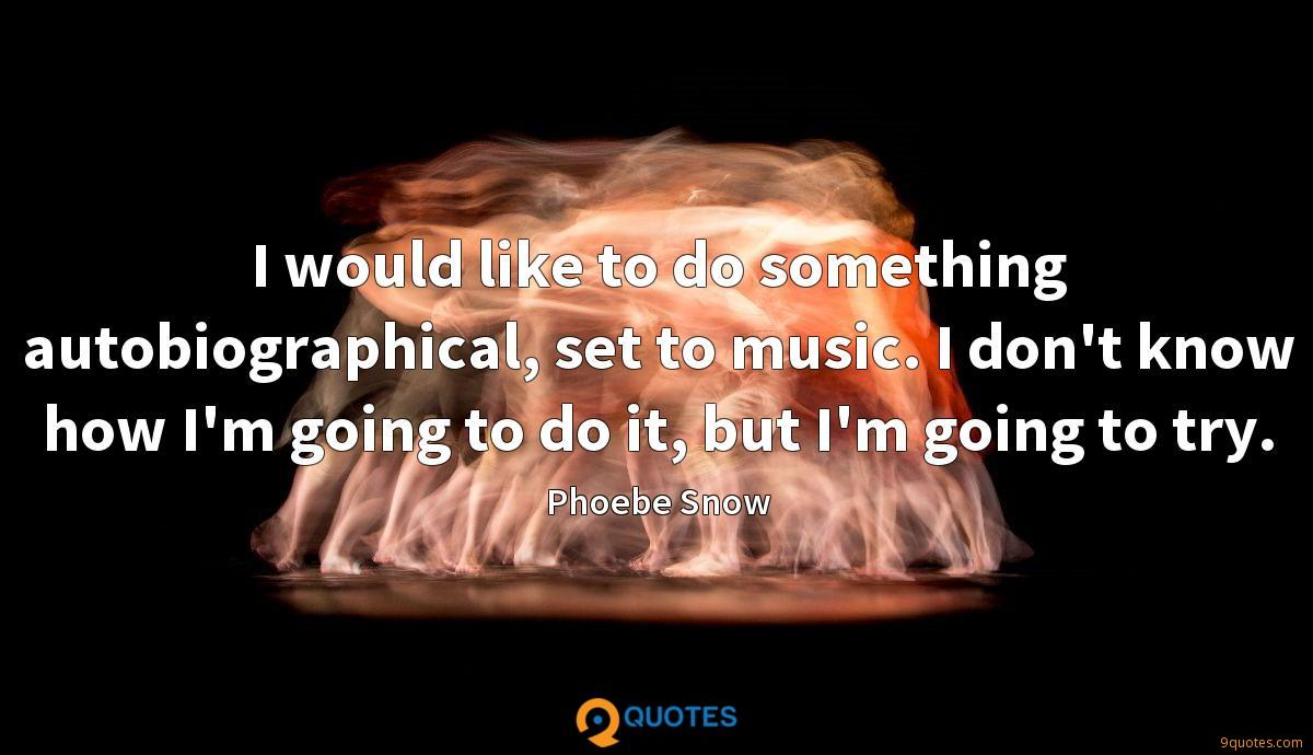 I would like to do something autobiographical, set to music. I don't know how I'm going to do it, but I'm going to try.