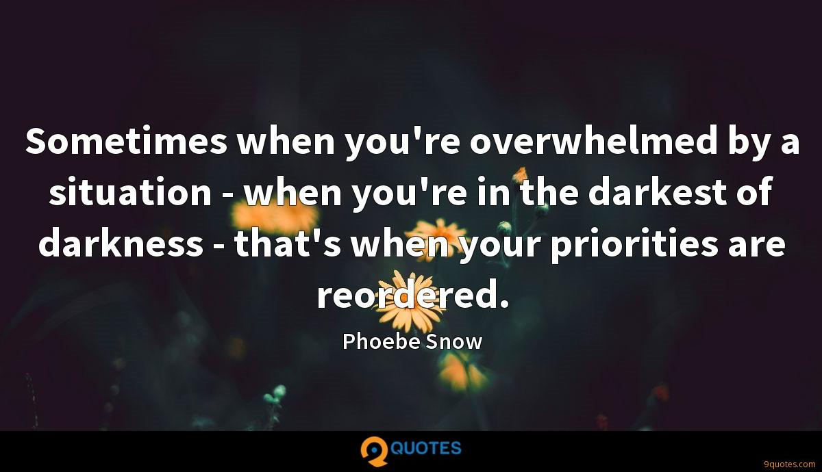 Sometimes when you're overwhelmed by a situation - when you're in the darkest of darkness - that's when your priorities are reordered.
