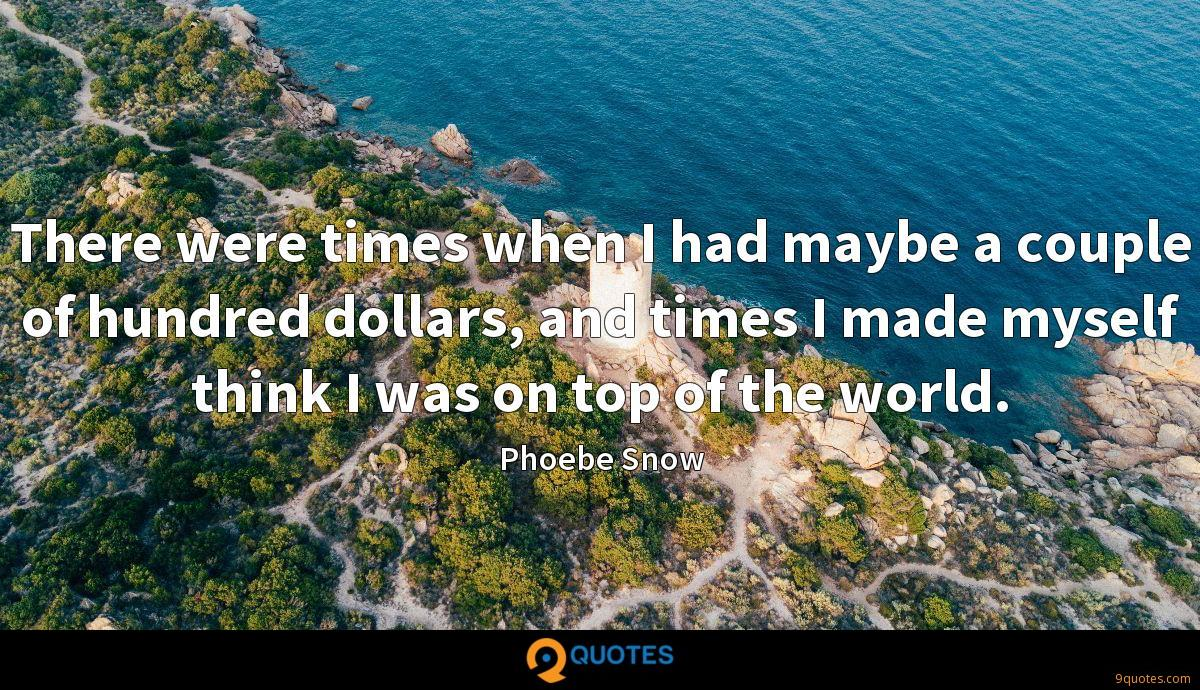 There were times when I had maybe a couple of hundred dollars, and times I made myself think I was on top of the world.