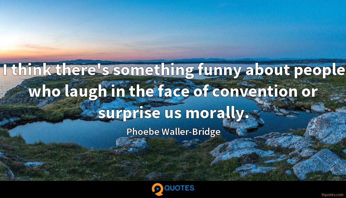 I think there's something funny about people who laugh in the face of convention or surprise us morally.