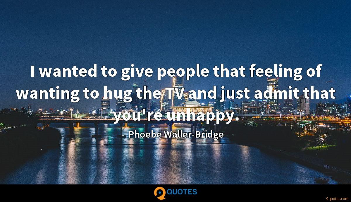 I wanted to give people that feeling of wanting to hug the TV and just admit that you're unhappy.