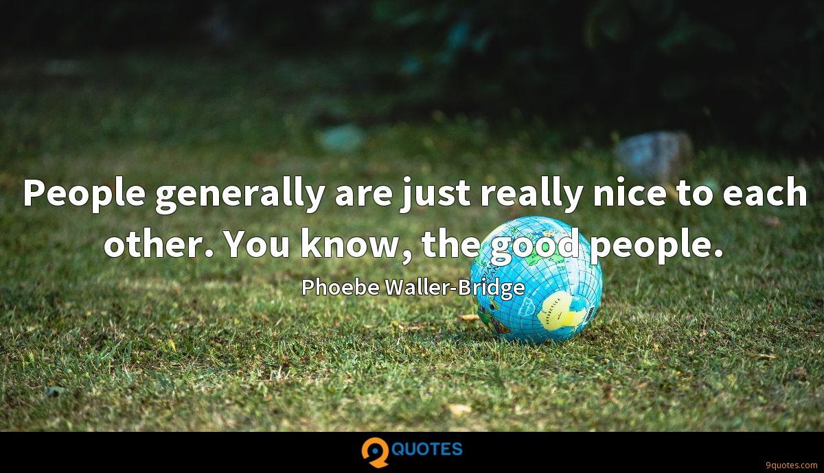 People generally are just really nice to each other. You know, the good people.