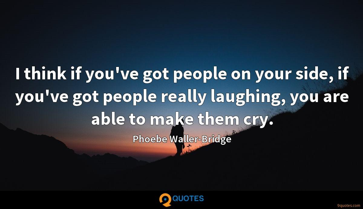 I think if you've got people on your side, if you've got people really laughing, you are able to make them cry.