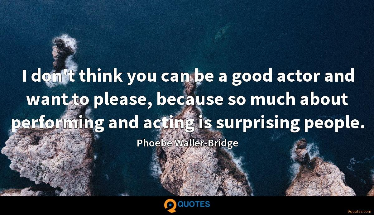 I don't think you can be a good actor and want to please, because so much about performing and acting is surprising people.