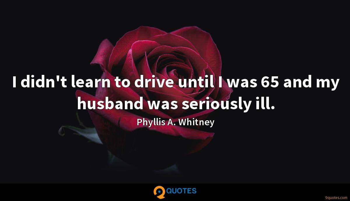 I didn't learn to drive until I was 65 and my husband was seriously ill.