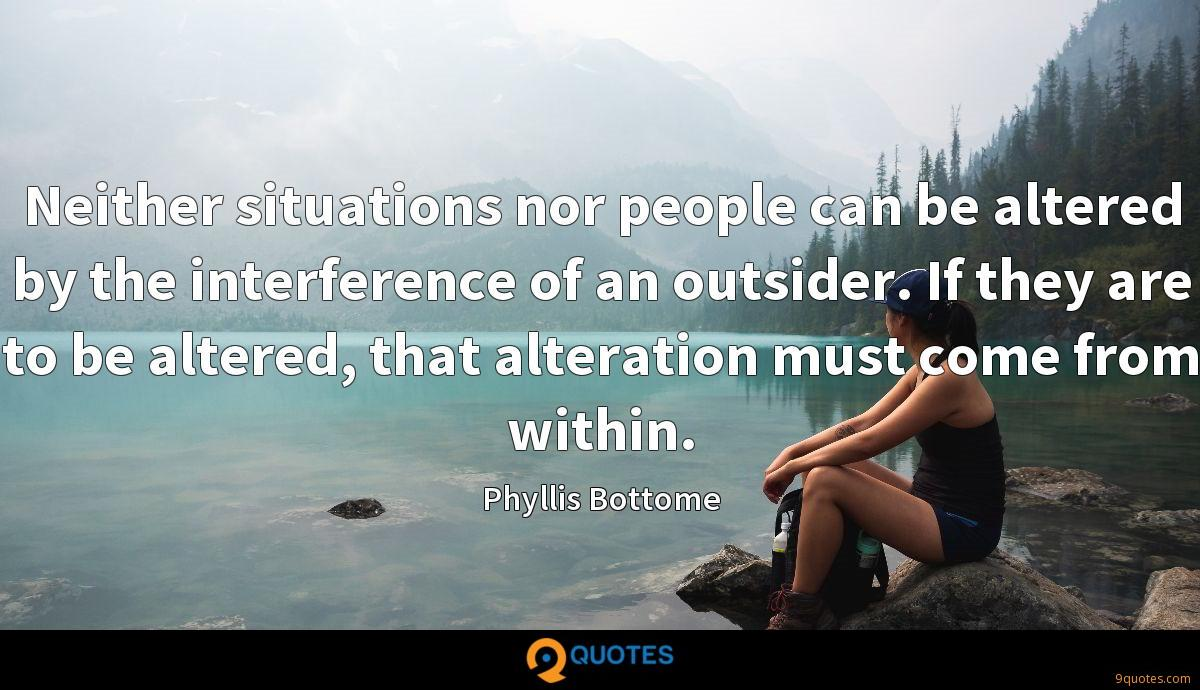 Neither situations nor people can be altered by the interference of an outsider. If they are to be altered, that alteration must come from within.