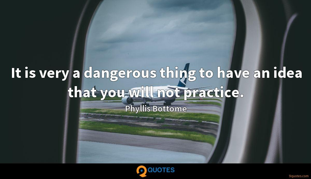 It is very a dangerous thing to have an idea that you will not practice.