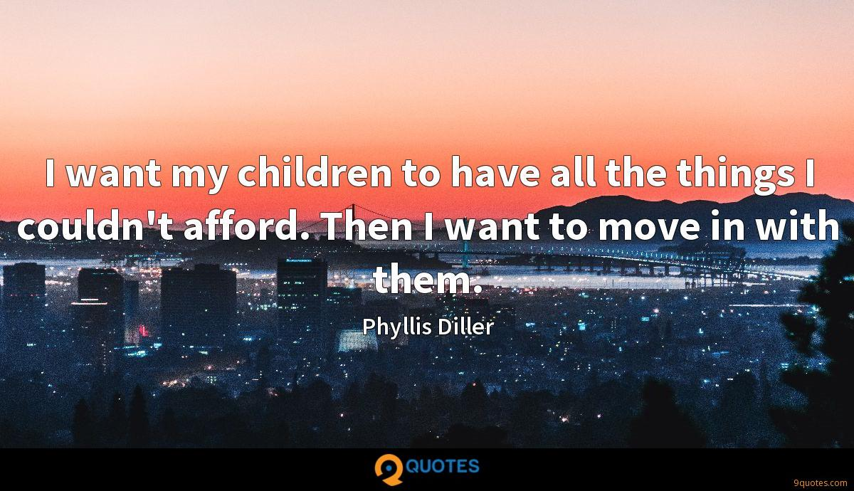 I want my children to have all the things I couldn't afford. Then I want to move in with them.