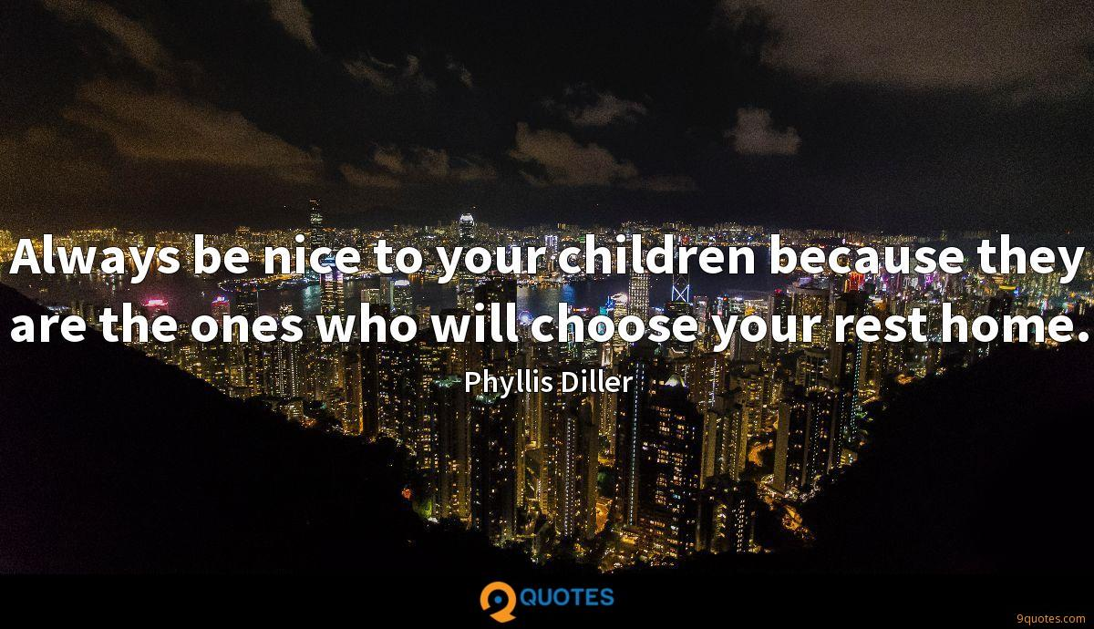 Always be nice to your children because they are the ones who will choose your rest home.