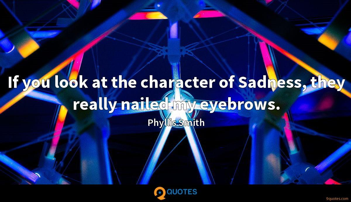 If you look at the character of Sadness, they really nailed my eyebrows.