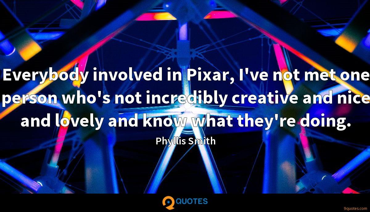 Everybody involved in Pixar, I've not met one person who's not incredibly creative and nice and lovely and know what they're doing.
