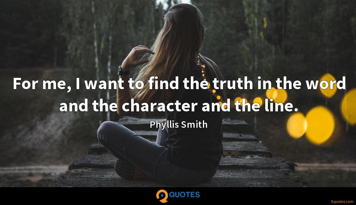 For me, I want to find the truth in the word and the character and the line.