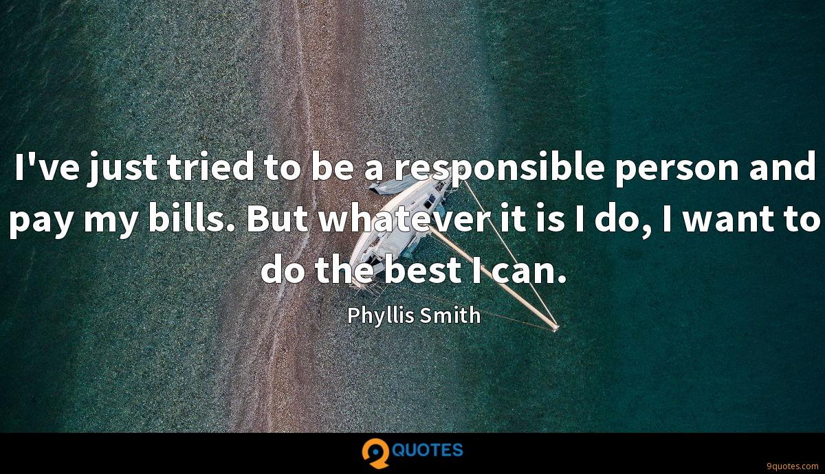 I've just tried to be a responsible person and pay my bills. But whatever it is I do, I want to do the best I can.