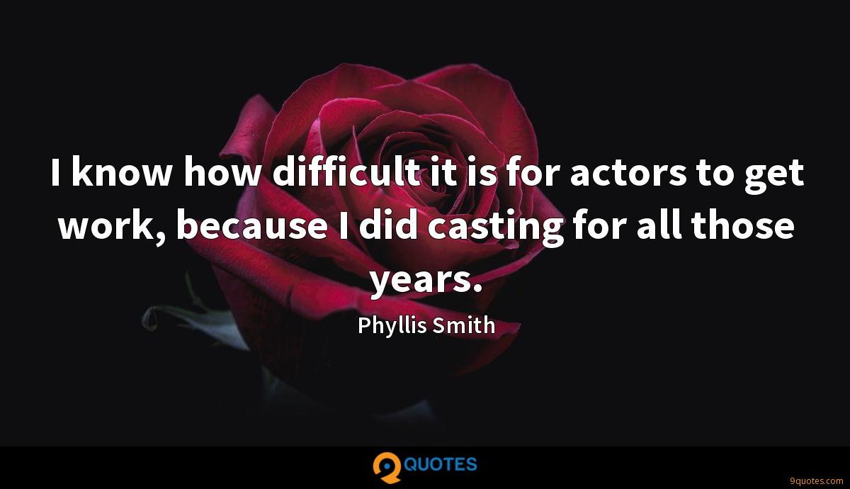 I know how difficult it is for actors to get work, because I did casting for all those years.