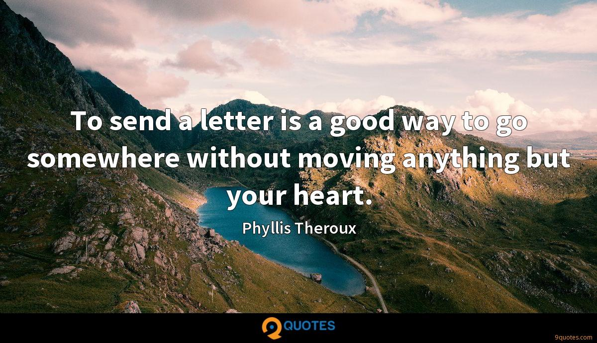 To send a letter is a good way to go somewhere without moving anything but your heart.