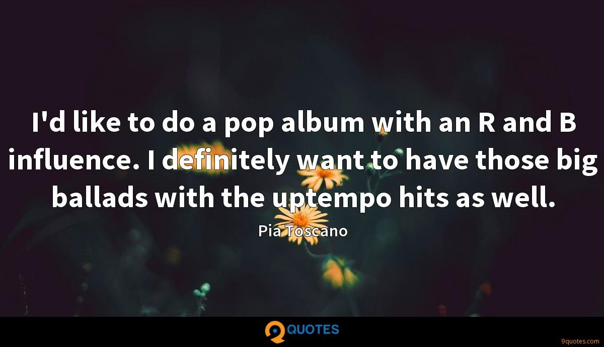 I'd like to do a pop album with an R and B influence. I definitely want to have those big ballads with the uptempo hits as well.
