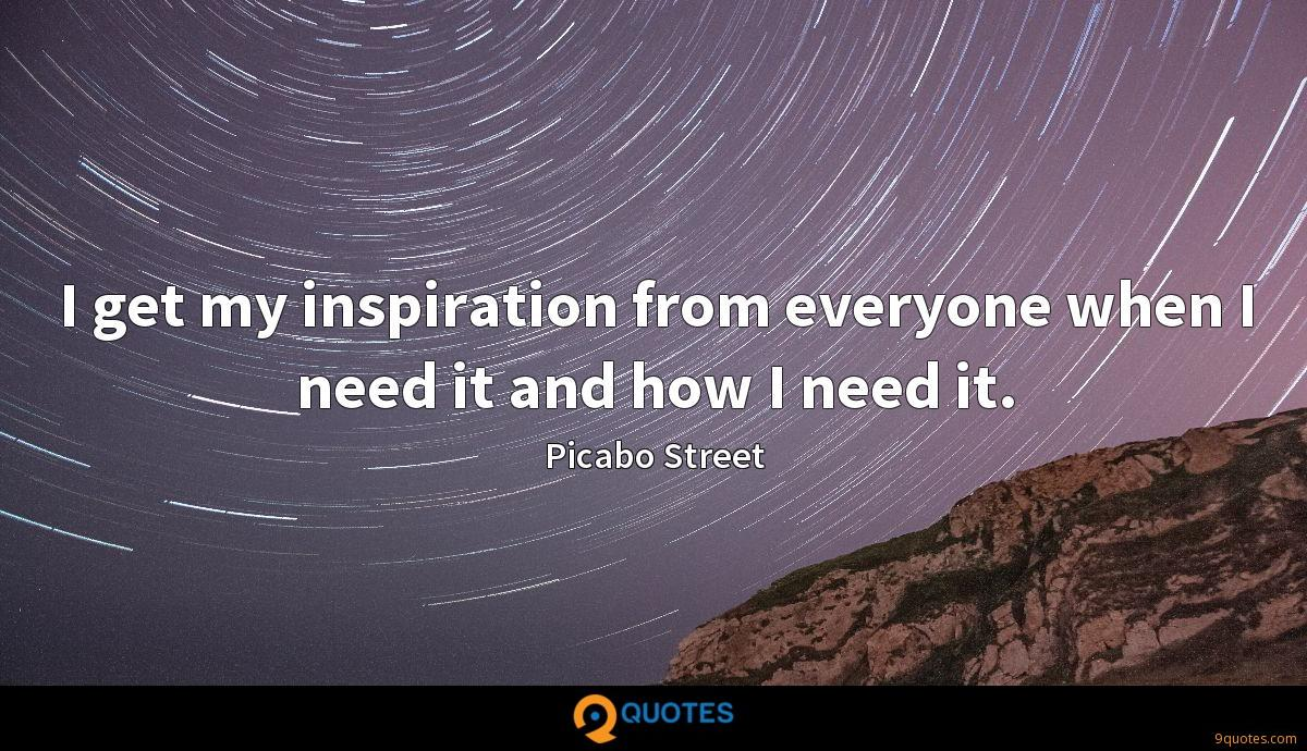 I get my inspiration from everyone when I need it and how I need it.
