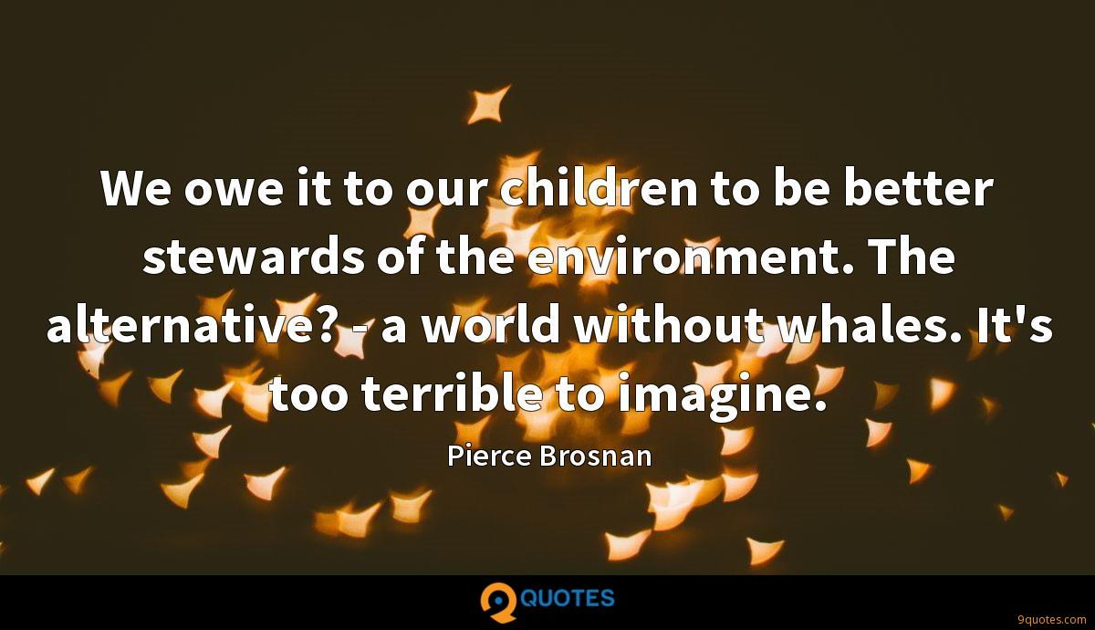 We owe it to our children to be better stewards of the environment. The alternative? - a world without whales. It's too terrible to imagine.