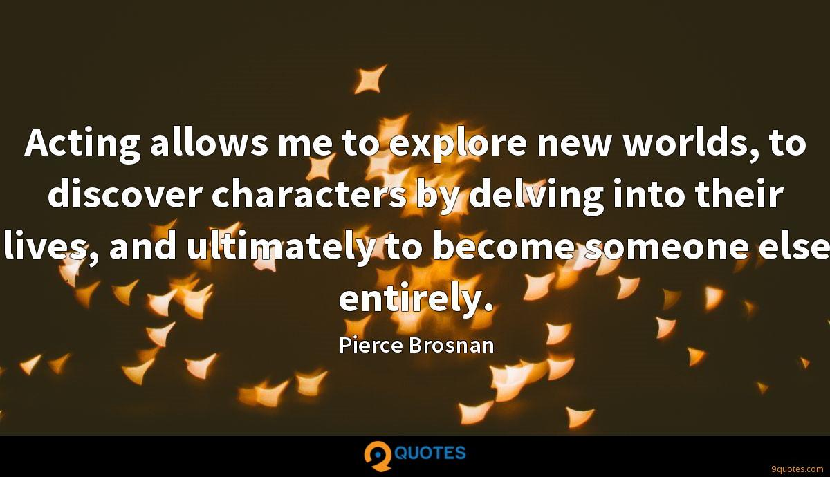 Acting allows me to explore new worlds, to discover characters by delving into their lives, and ultimately to become someone else entirely.
