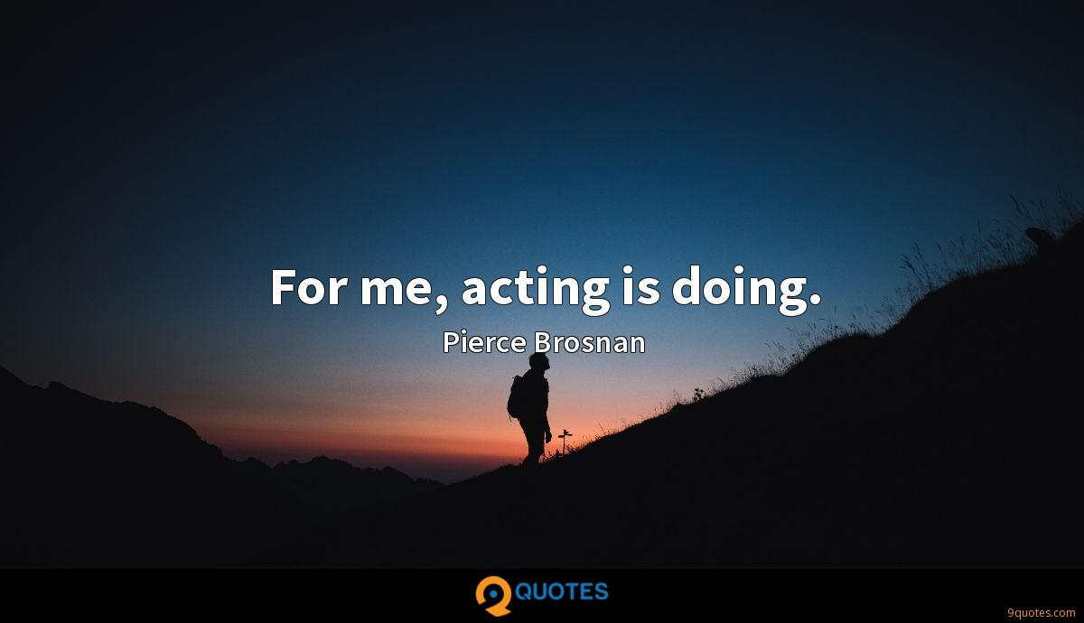 For me, acting is doing.