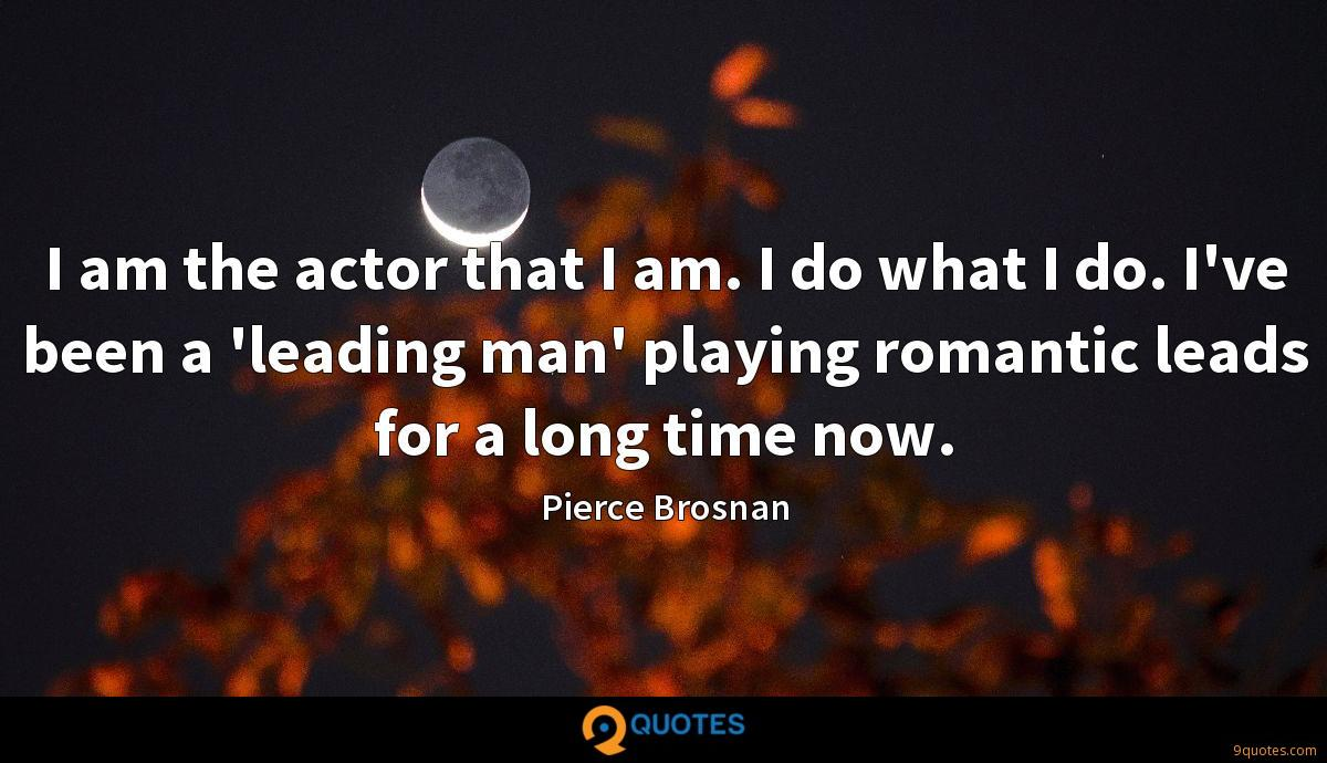 I am the actor that I am. I do what I do. I've been a 'leading man' playing romantic leads for a long time now.