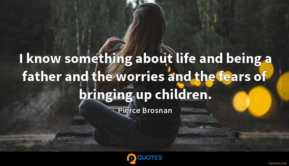 I know something about life and being a father and the worries and the fears of bringing up children.