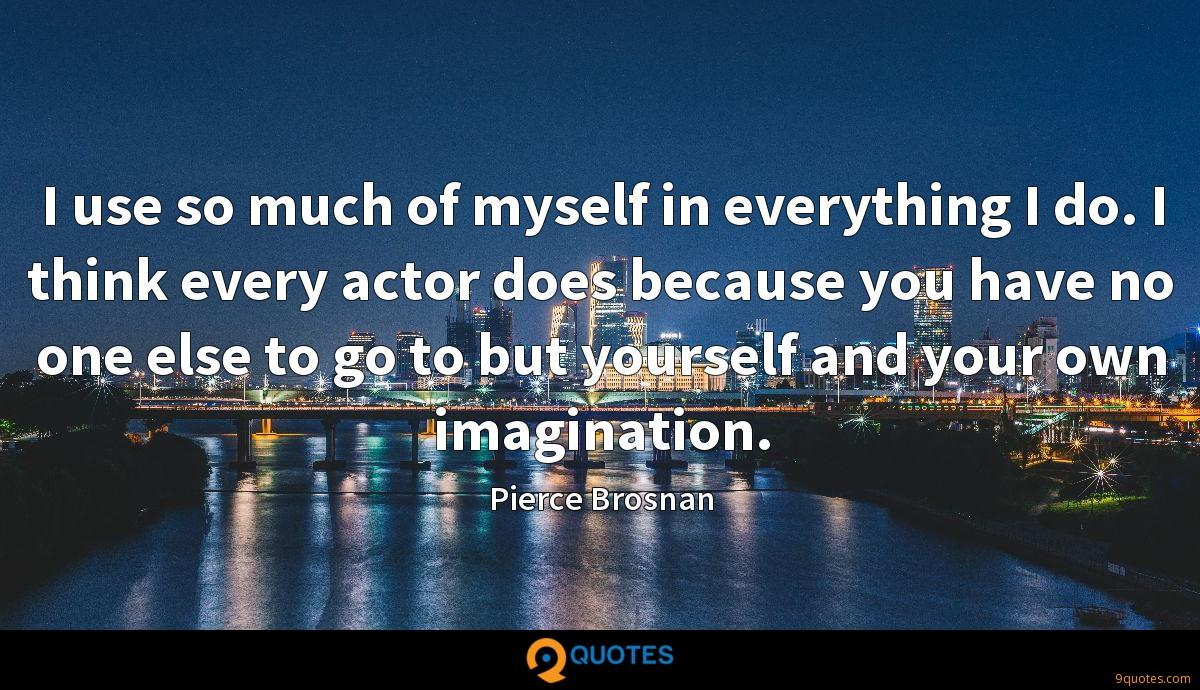 I use so much of myself in everything I do. I think every actor does because you have no one else to go to but yourself and your own imagination.