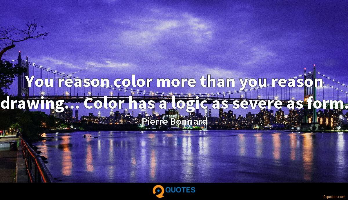 You reason color more than you reason drawing... Color has a logic as severe as form.
