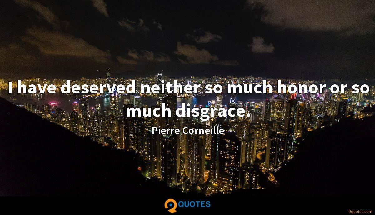 I have deserved neither so much honor or so much disgrace.