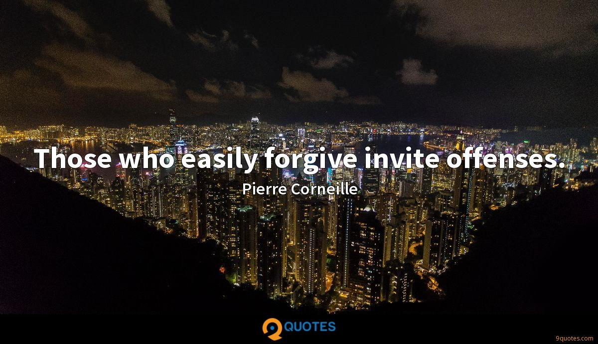 Those who easily forgive invite offenses.