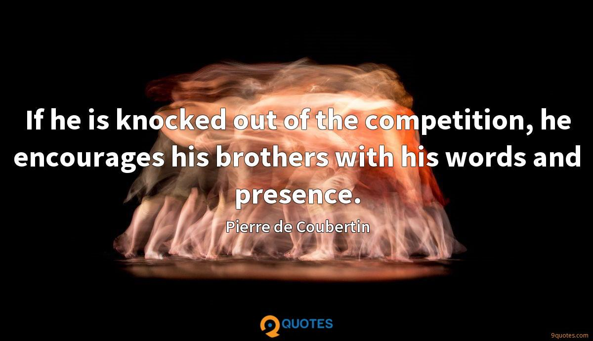 If he is knocked out of the competition, he encourages his brothers with his words and presence.