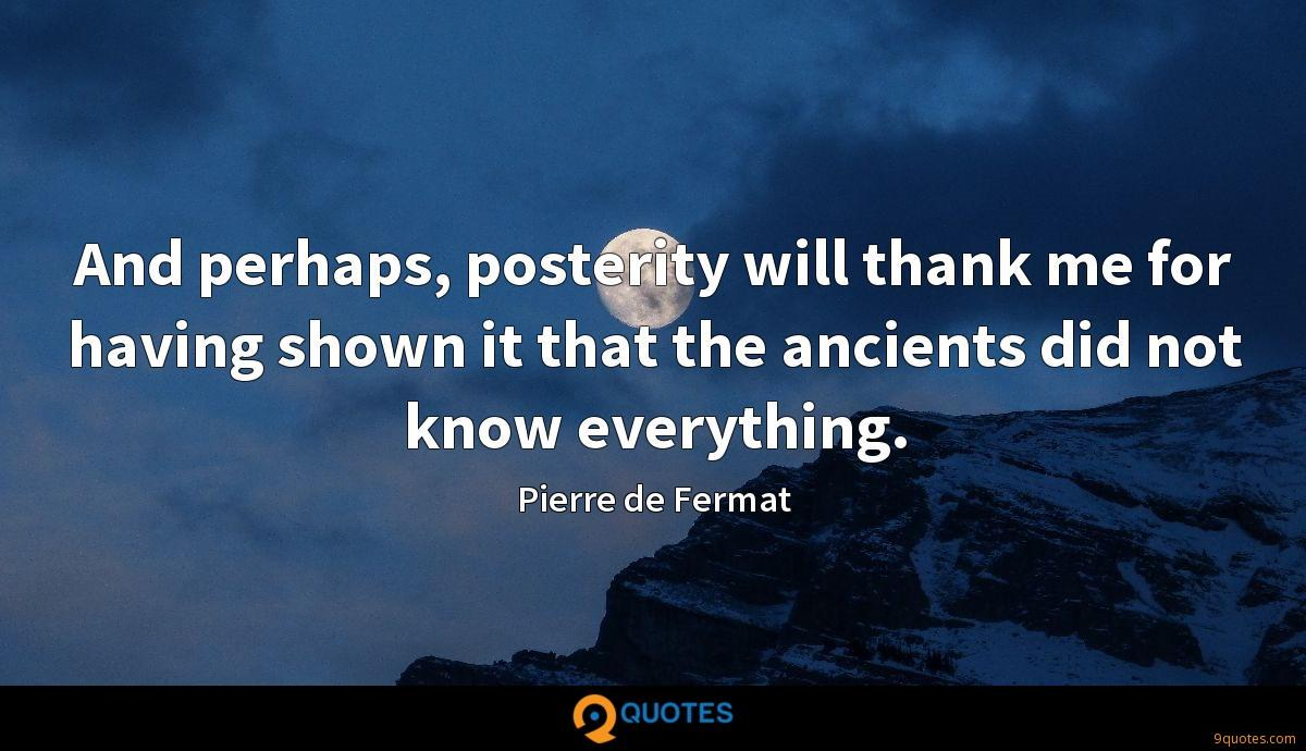 And perhaps, posterity will thank me for having shown it that the ancients did not know everything.
