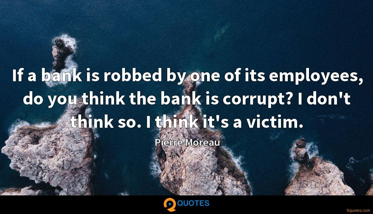 If a bank is robbed by one of its employees, do you think the bank is corrupt? I don't think so. I think it's a victim.